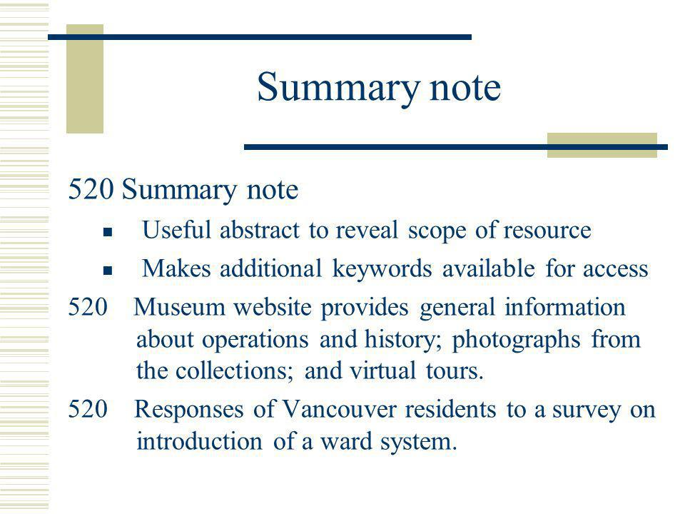 Summary note 520 Summary note Useful abstract to reveal scope of resource Makes additional keywords available for access 520 Museum website provides g