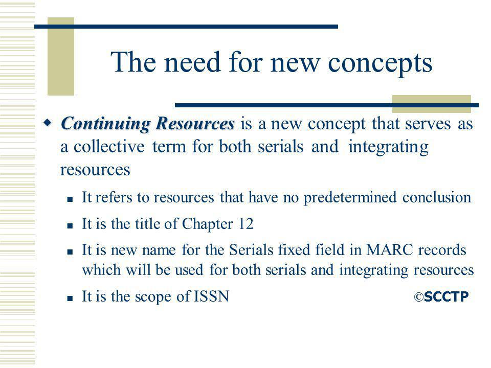 The need for new concepts Continuing Resources Continuing Resources is a new concept that serves as a collective term for both serials and integrating