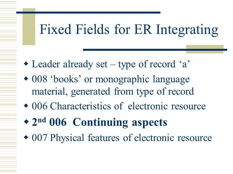 Fixed Fields for ER Integrating Leader already set – type of record a 008 books or monographic language material, generated from type of record 006 Ch