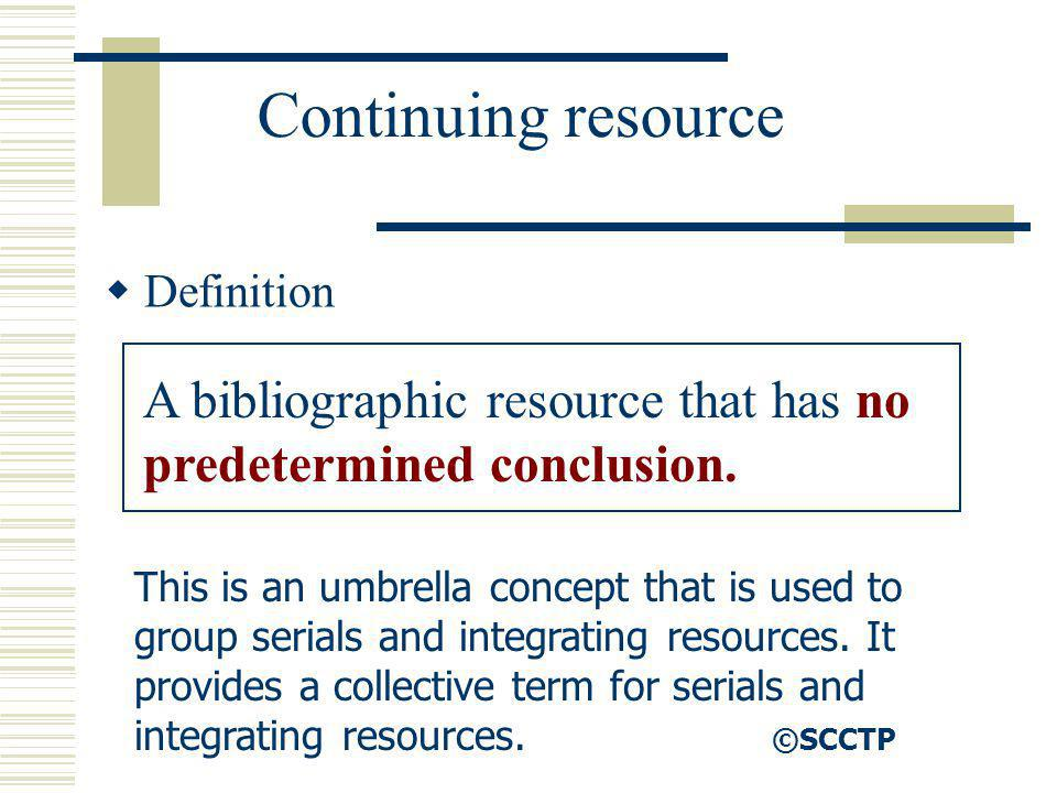 Continuing resource Definition A bibliographic resource that has no predetermined conclusion. This is an umbrella concept that is used to group serial