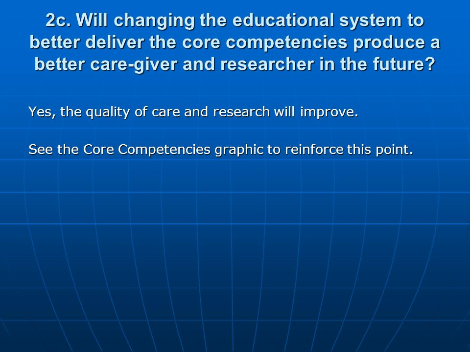 2c. Will changing the educational system to better deliver the core competencies produce a better care-giver and researcher in the future? Yes, the qu