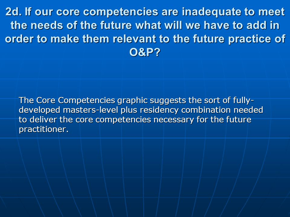 2d. If our core competencies are inadequate to meet the needs of the future what will we have to add in order to make them relevant to the future prac