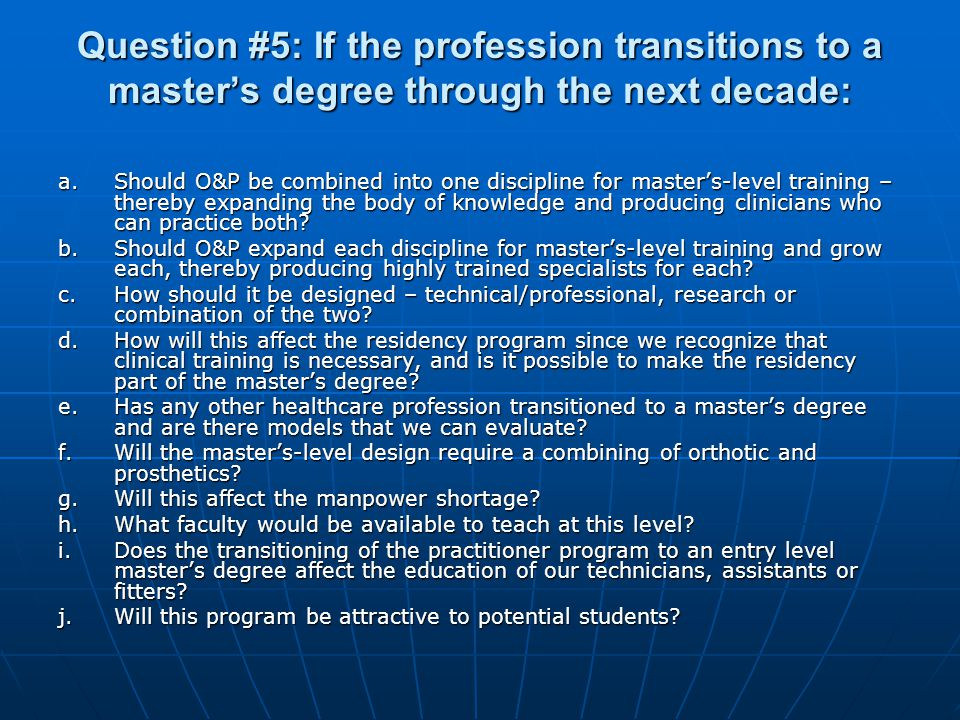 Question #5: If the profession transitions to a masters degree through the next decade: a.Should O&P be combined into one discipline for masters-level training – thereby expanding the body of knowledge and producing clinicians who can practice both.