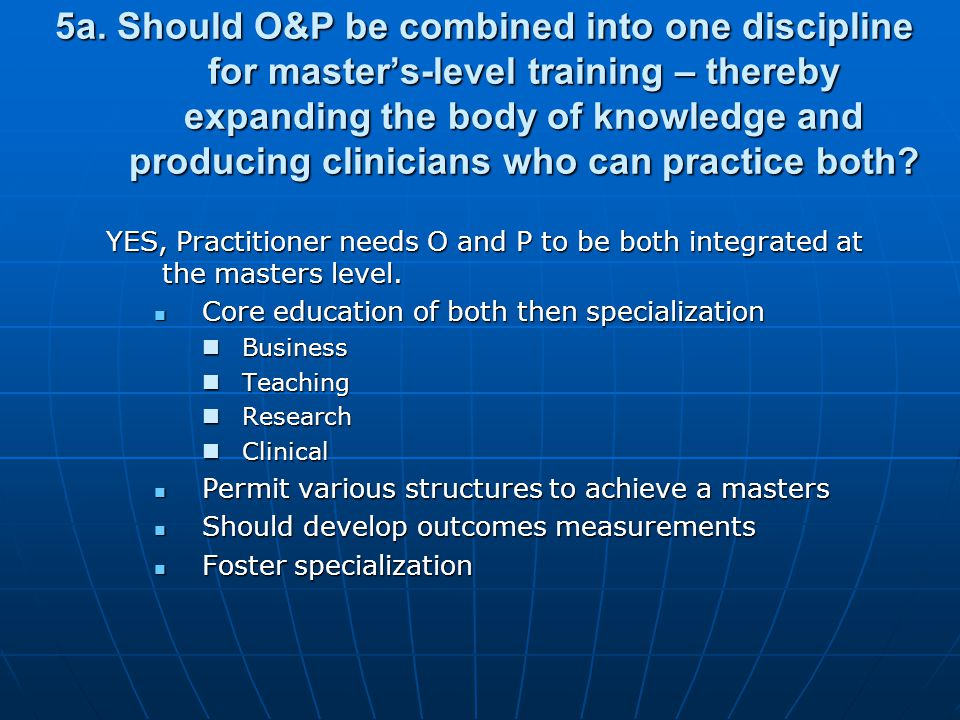 5a. Should O&P be combined into one discipline for masters-level training – thereby expanding the body of knowledge and producing clinicians who can p
