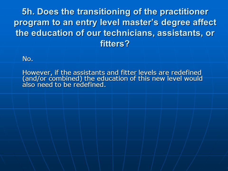 5h. Does the transitioning of the practitioner program to an entry level masters degree affect the education of our technicians, assistants, or fitter