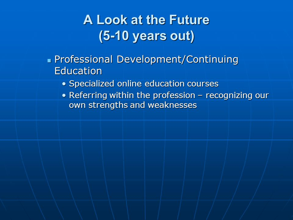 A Look at the Future (5-10 years out) Professional Development/Continuing Education Professional Development/Continuing Education Specialized online education coursesSpecialized online education courses Referring within the profession – recognizing our own strengths and weaknessesReferring within the profession – recognizing our own strengths and weaknesses