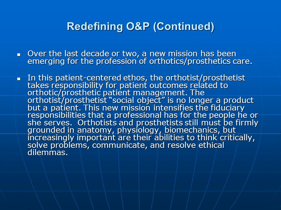 Redefining O&P (Continued) Over the last decade or two, a new mission has been emerging for the profession of orthotics/prosthetics care.