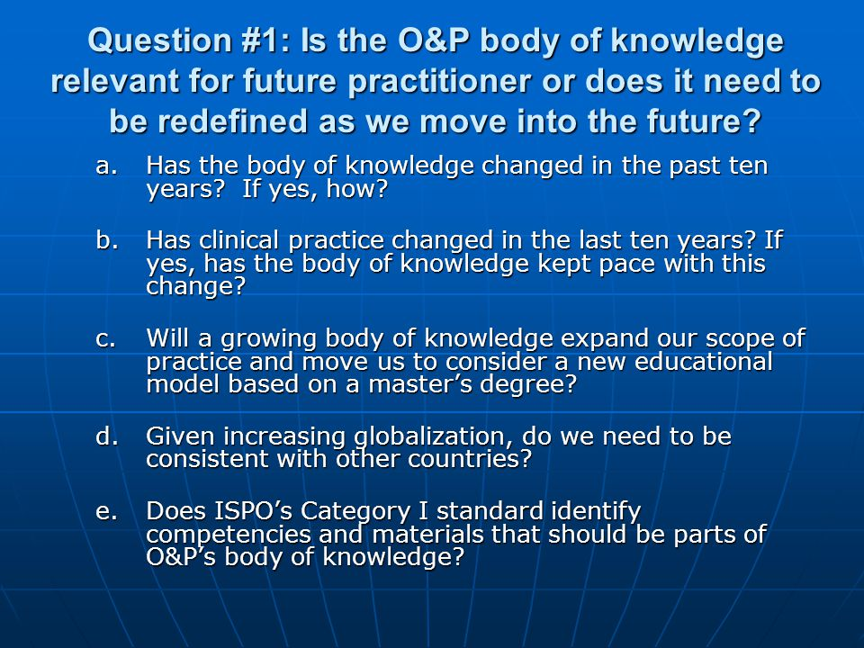 Question #1: Is the O&P body of knowledge relevant for future practitioner or does it need to be redefined as we move into the future.