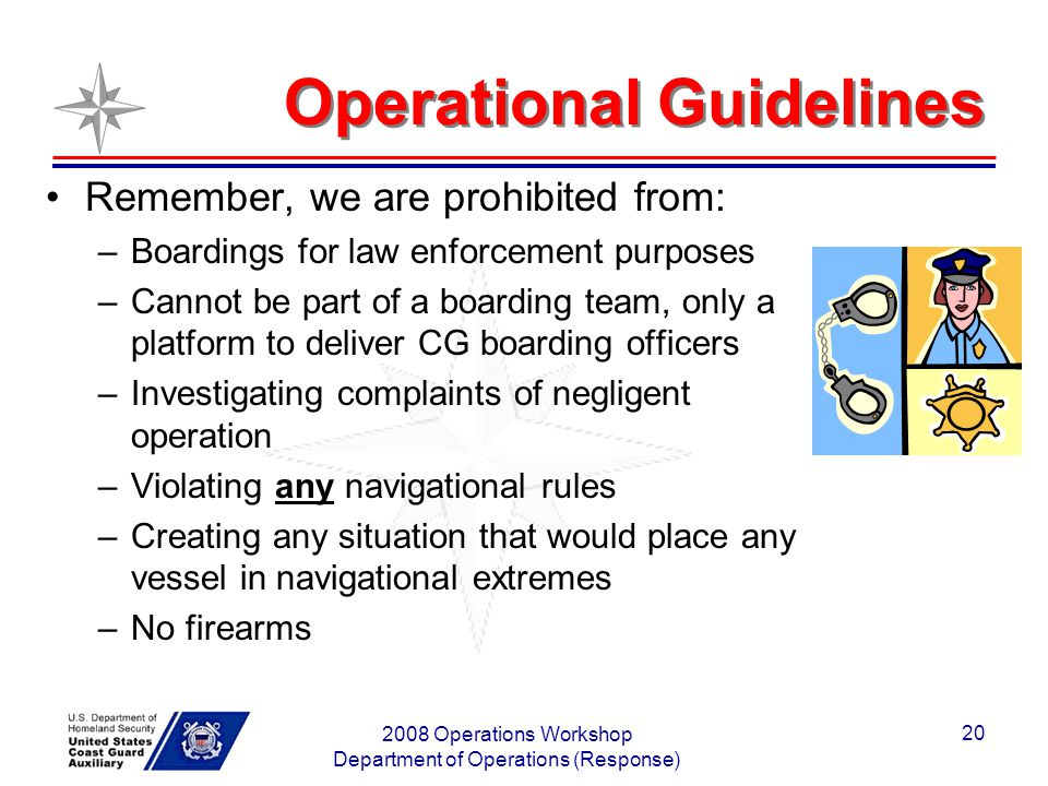 2008 Operations Workshop Department of Operations (Response) 20 Operational Guidelines Remember, we are prohibited from: –Boardings for law enforcement purposes –Cannot be part of a boarding team, only a platform to deliver CG boarding officers –Investigating complaints of negligent operation –Violating any navigational rules –Creating any situation that would place any vessel in navigational extremes –No firearms