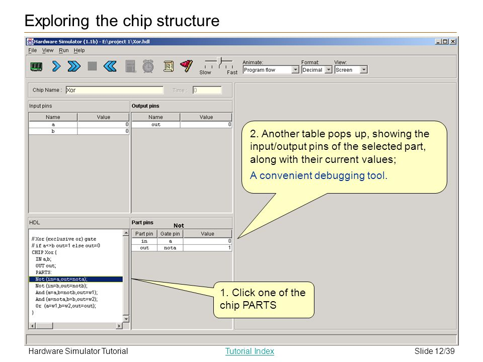 Slide 12/39Hardware Simulator TutorialTutorial Index 1. Click one of the chip PARTS 2. Another table pops up, showing the input/output pins of the sel