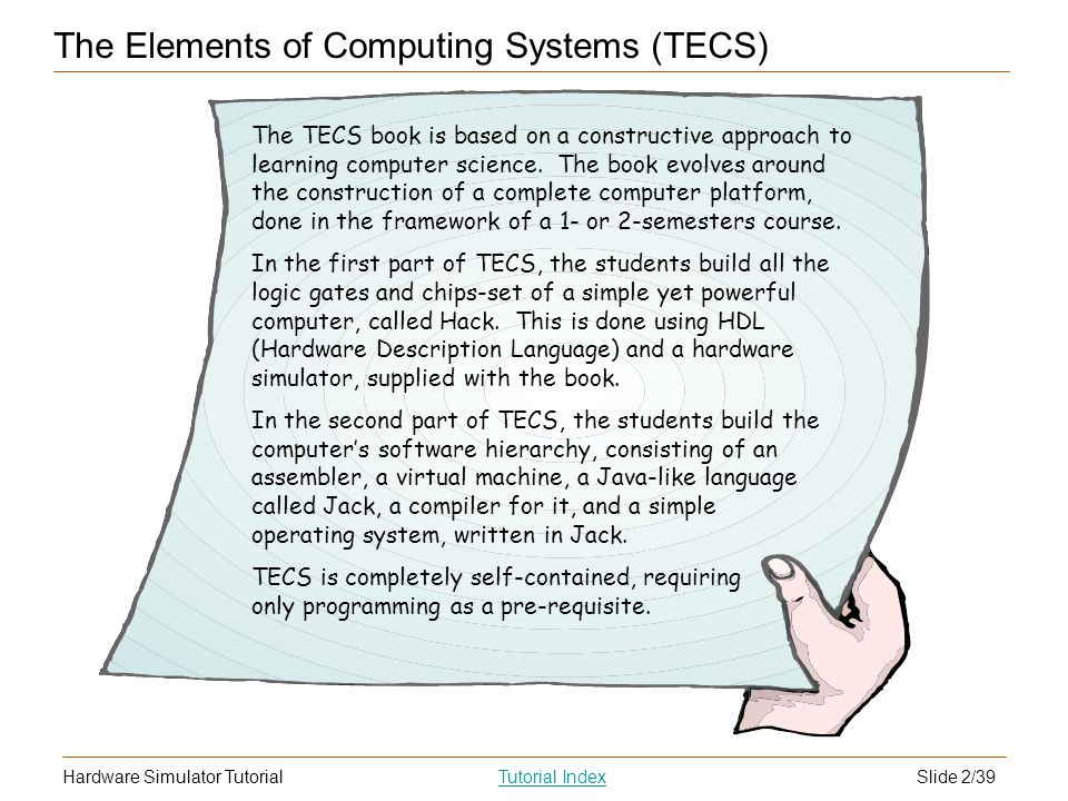 Slide 2/39Hardware Simulator TutorialTutorial Index The Elements of Computing Systems (TECS) The TECS book is based on a constructive approach to learning computer science.