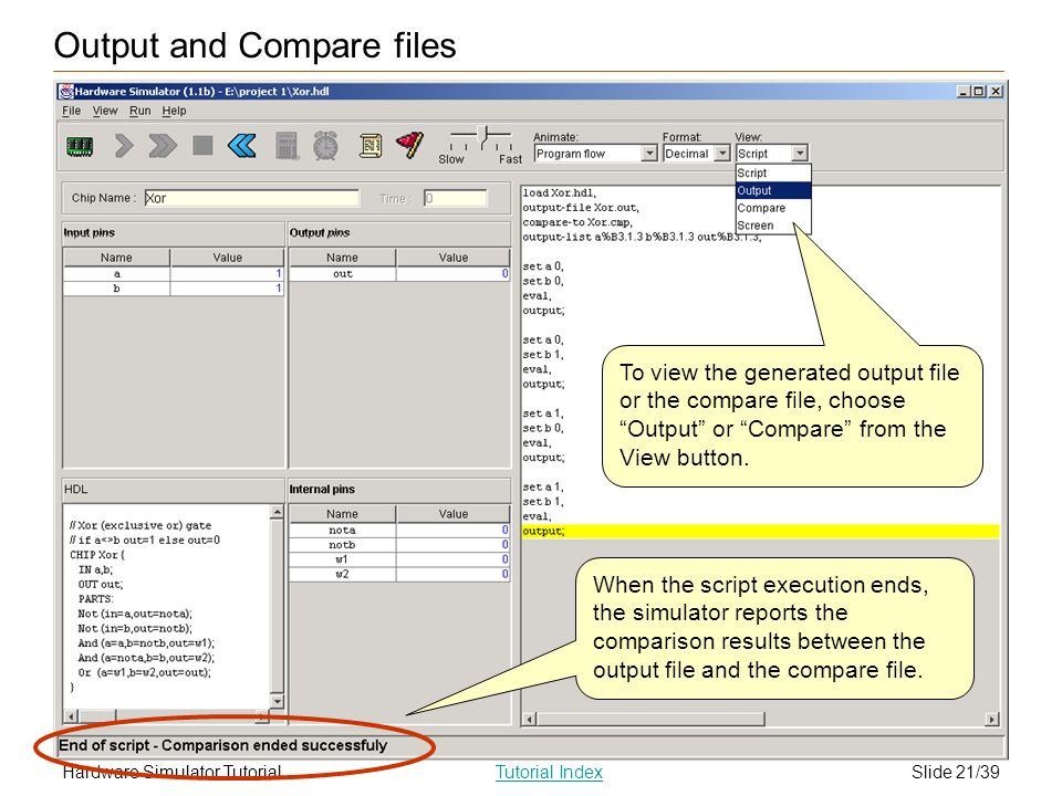 Slide 21/39Hardware Simulator TutorialTutorial Index Output and Compare files To view the generated output file or the compare file, choose Output or Compare from the View button.
