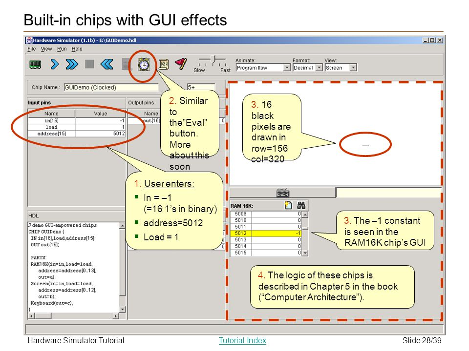 Slide 28/39Hardware Simulator TutorialTutorial Index 4. The logic of these chips is described in Chapter 5 in the book (Computer Architecture). 3. 16