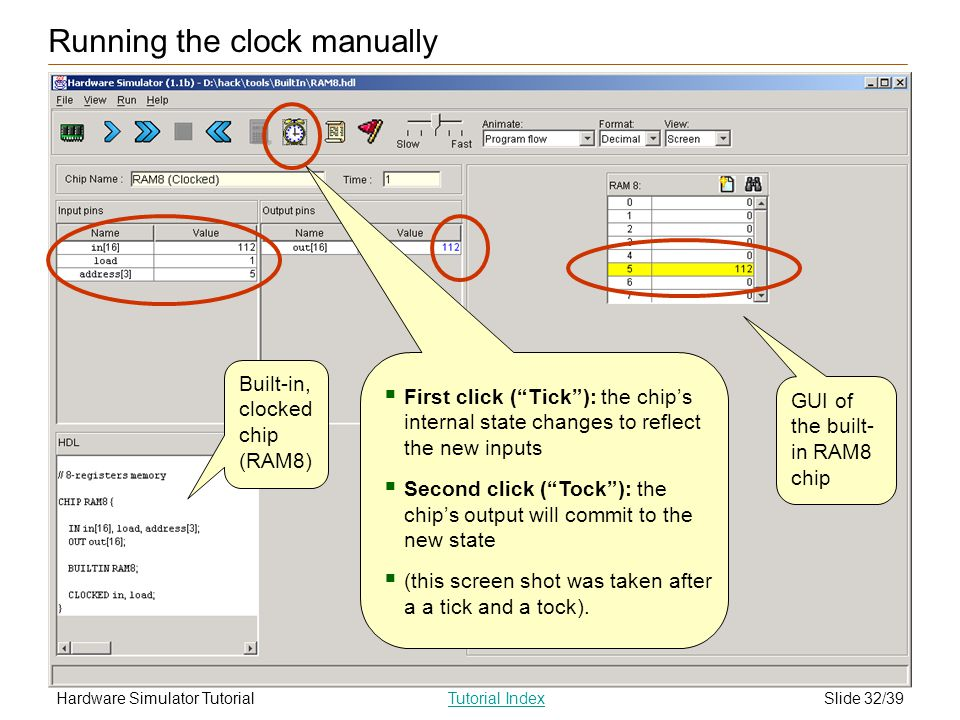 Slide 32/39Hardware Simulator TutorialTutorial Index Running the clock manually First click (Tick): the chips internal state changes to reflect the new inputs Second click (Tock): the chips output will commit to the new state (this screen shot was taken after a a tick and a tock).