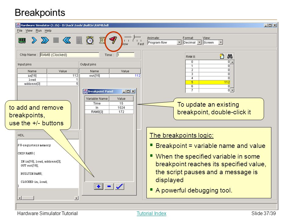 Slide 37/39Hardware Simulator TutorialTutorial Index Breakpoints The breakpoints logic: Breakpoint = variable name and value When the specified variable in some breakpoint reaches its specified value, the script pauses and a message is displayed A powerful debugging tool.