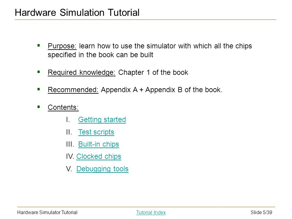 Slide 5/39Hardware Simulator TutorialTutorial Index Hardware Simulation Tutorial Purpose: learn how to use the simulator with which all the chips specified in the book can be built Required knowledge: Chapter 1 of the book Recommended: Appendix A + Appendix B of the book.