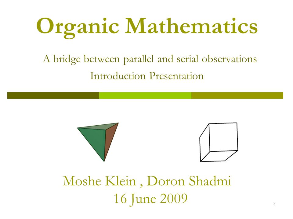 2 Organic Mathematics A bridge between parallel and serial observations Introduction Presentation Moshe Klein, Doron Shadmi 16 June 2009