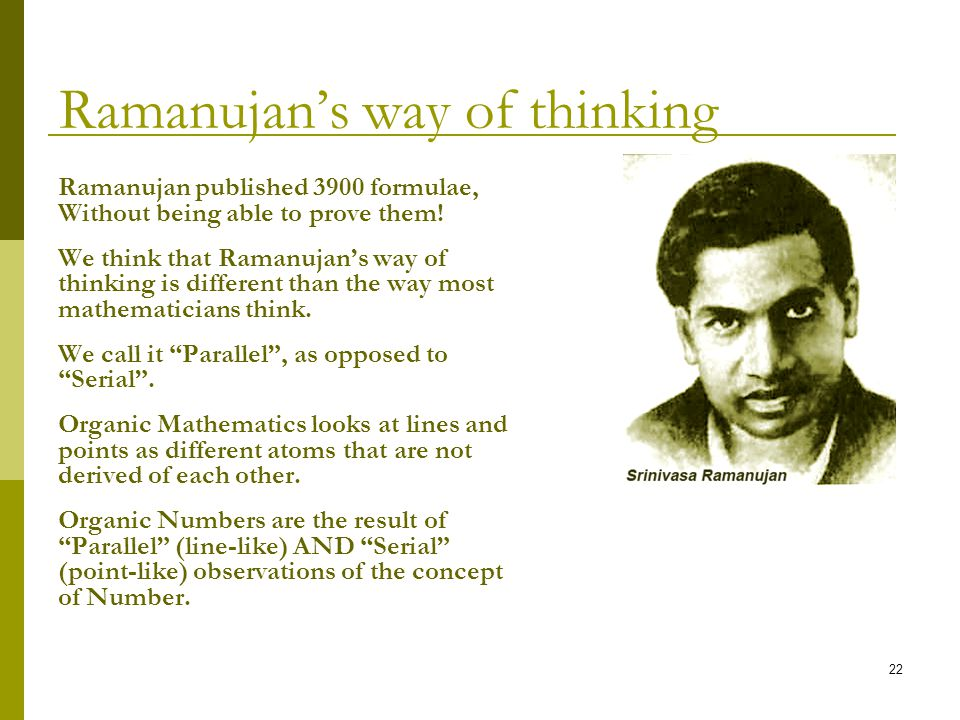22 Ramanujans way of thinking Ramanujan published 3900 formulae, Without being able to prove them.