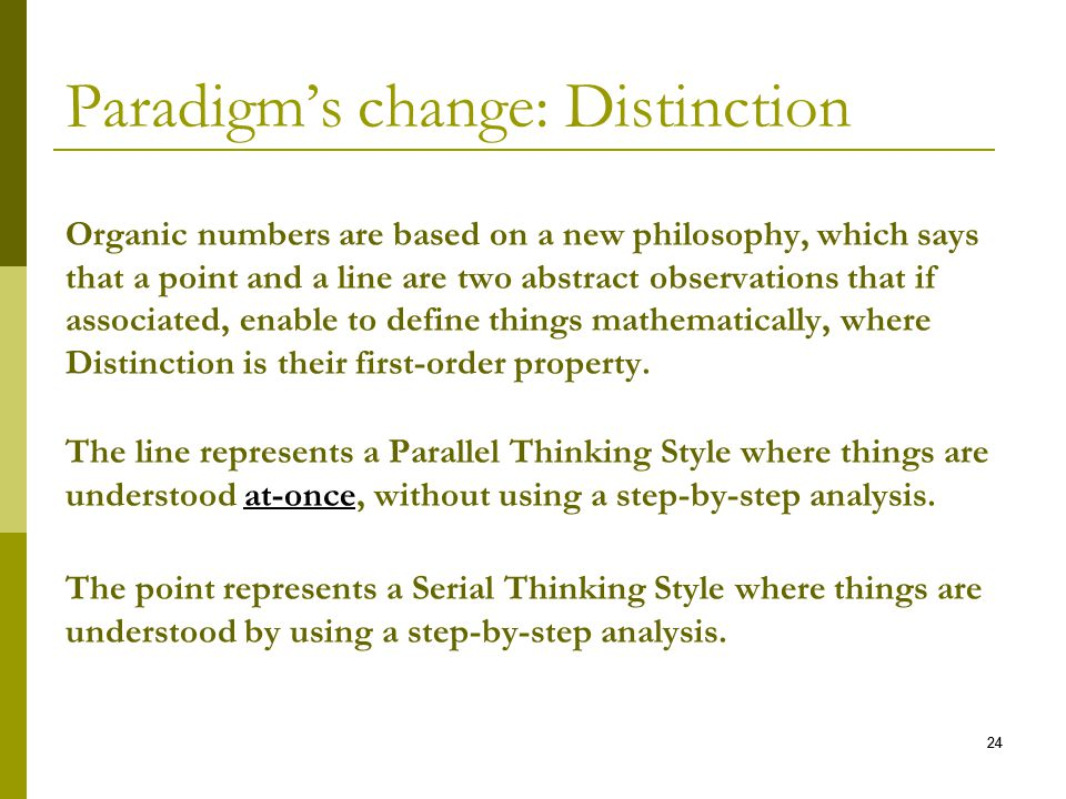 24 Paradigms change: Distinction Organic numbers are based on a new philosophy, which says that a point and a line are two abstract observations that if associated, enable to define things mathematically, where Distinction is their first-order property.