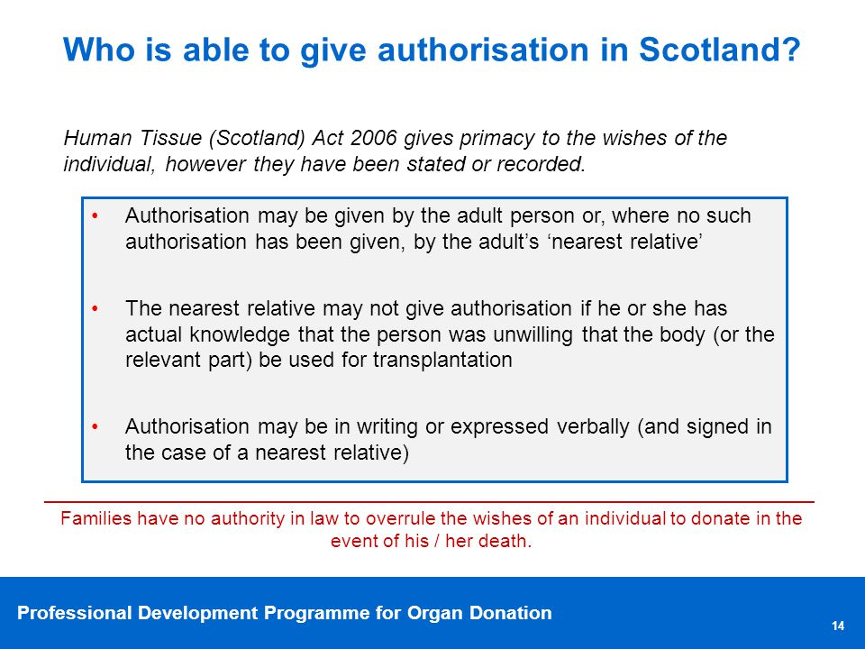 Professional Development Programme for Organ Donation 14 Who is able to give authorisation in Scotland? Authorisation may be given by the adult person