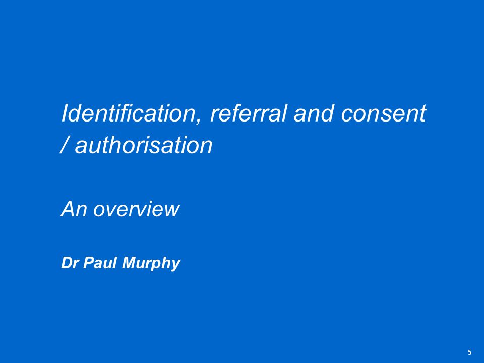 Identification, referral and consent / authorisation An overview Dr Paul Murphy 5