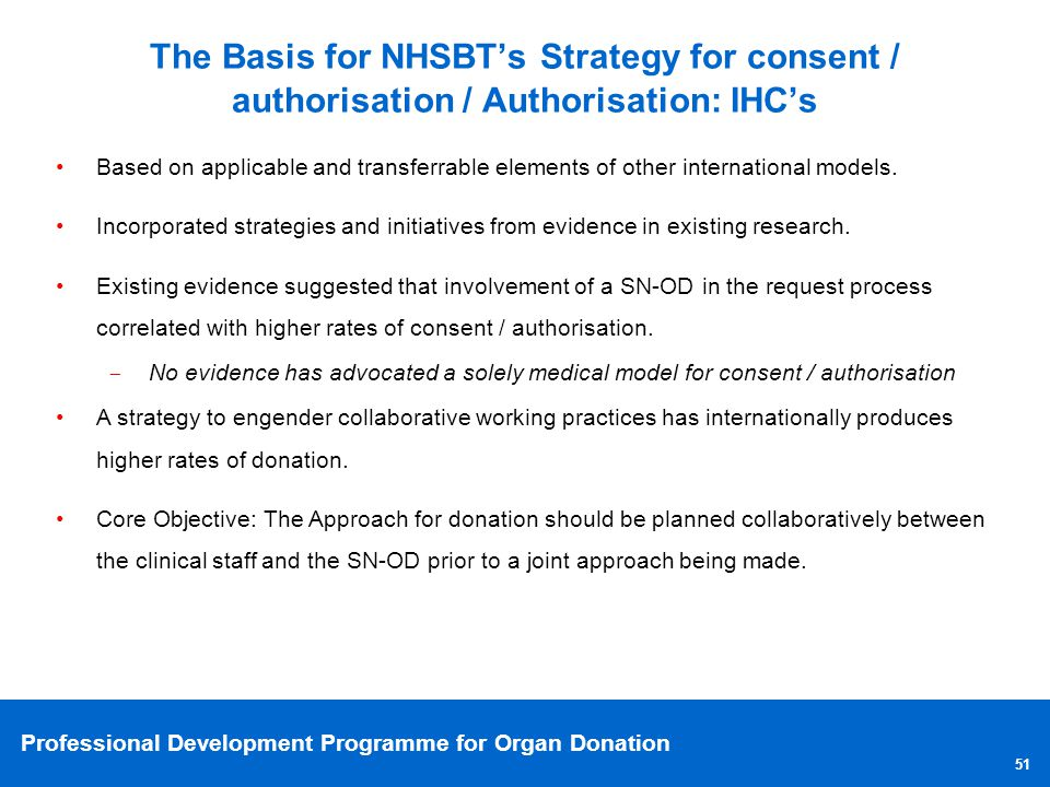 Professional Development Programme for Organ Donation 51 The Basis for NHSBTs Strategy for consent / authorisation / Authorisation: IHCs Based on appl