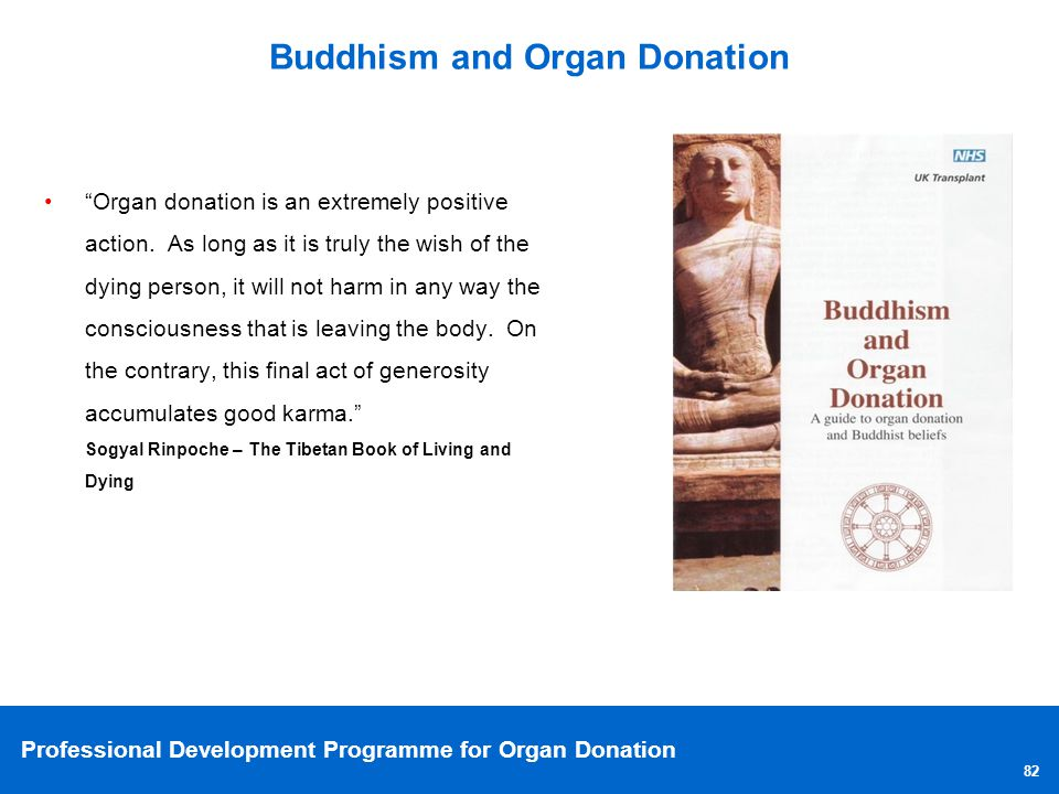 Professional Development Programme for Organ Donation 82 Buddhism and Organ Donation Organ donation is an extremely positive action. As long as it is