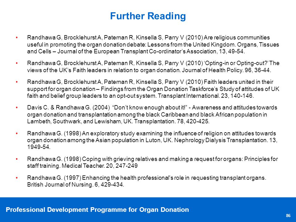 Professional Development Programme for Organ Donation 86 Further Reading Randhawa G, Brocklehurst A, Pateman R, Kinsella S, Parry V (2010) Are religio