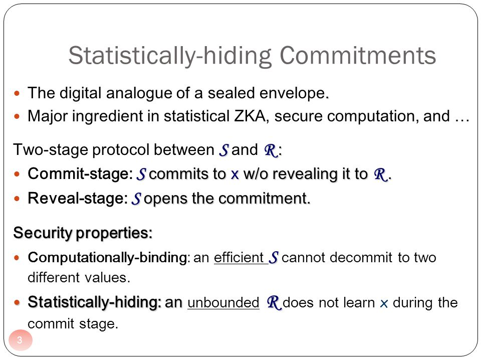 3 Statistically-hiding Commitments. The digital analogue of a sealed envelope. Major ingredient in statistical ZKA, secure computation, and … S R : Tw