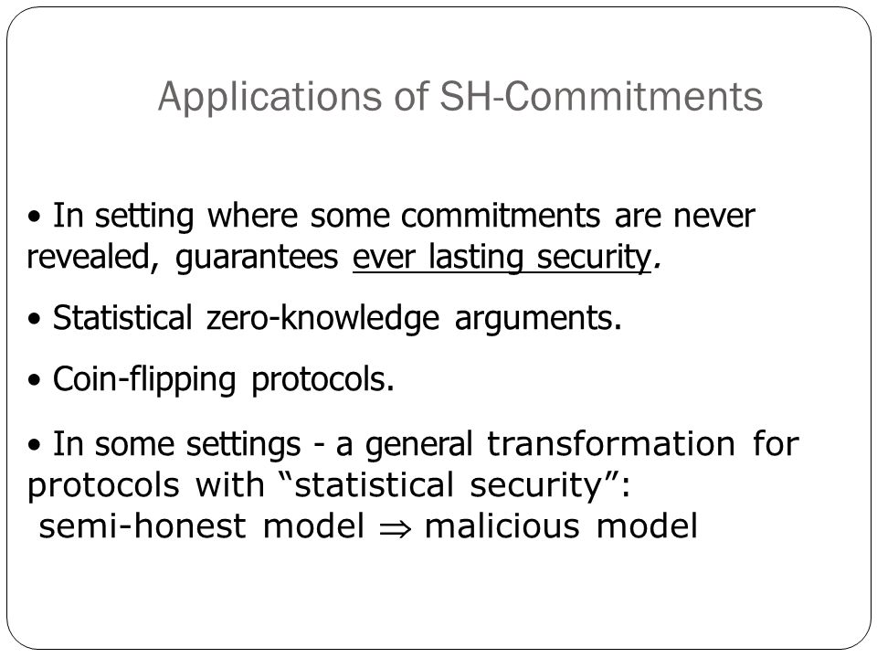 Applications of SH-Commitments In setting where some commitments are never revealed, guarantees ever lasting security. Statistical zero-knowledge argu