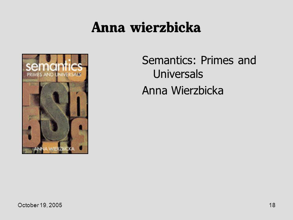 October 19, 200518 Anna wierzbicka Semantics: Primes and Universals Anna Wierzbicka