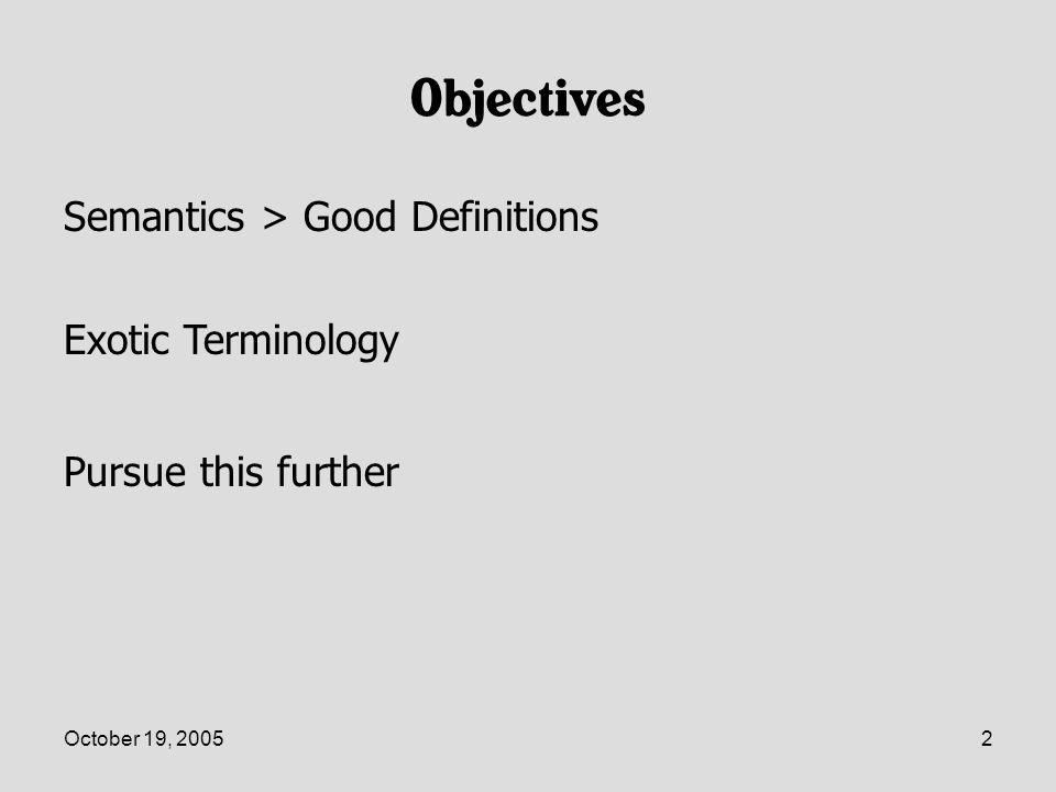 October 19, 200533 Operative Definition of Categories Semantic Arts:A description of a set of things that contains: –A set of testable membership criteria that can either improve or reduce our confidence in the membership –A set of additional information that can be inferred from the membership –A set of behaviors that can be applied to members of the category –A set of questions that can be applied to the instance to gather property or relationship values