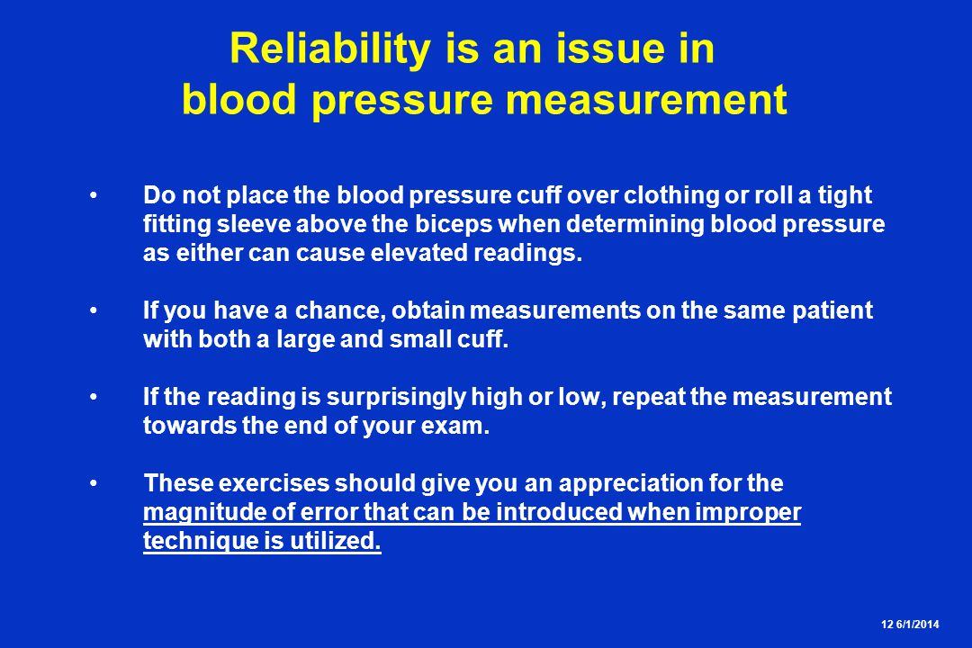 12 6/1/2014 Reliability is an issue in blood pressure measurement Do not place the blood pressure cuff over clothing or roll a tight fitting sleeve above the biceps when determining blood pressure as either can cause elevated readings.