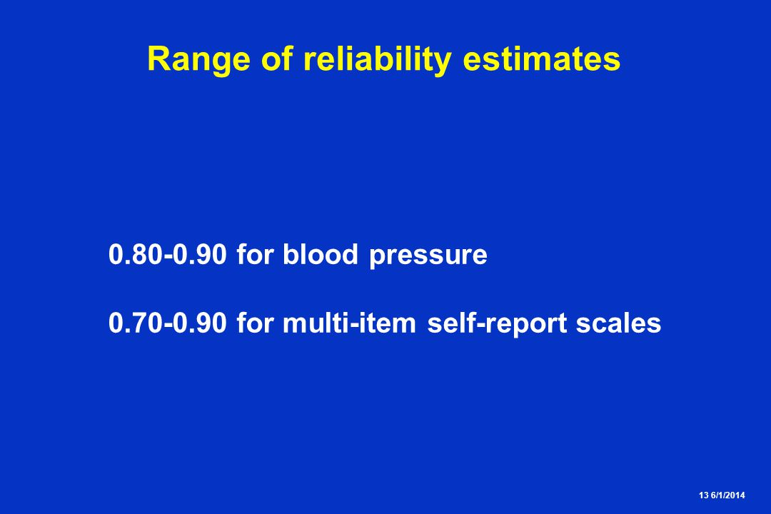 13 6/1/2014 Range of reliability estimates 0.80-0.90 for blood pressure 0.70-0.90 for multi-item self-report scales