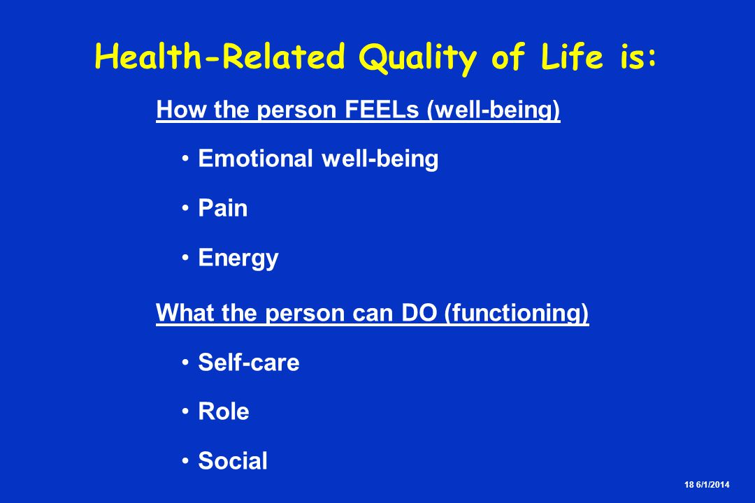 18 6/1/2014 Health-Related Quality of Life is: How the person FEELs (well-being) Emotional well-being Pain Energy What the person can DO (functioning) Self-care Role Social
