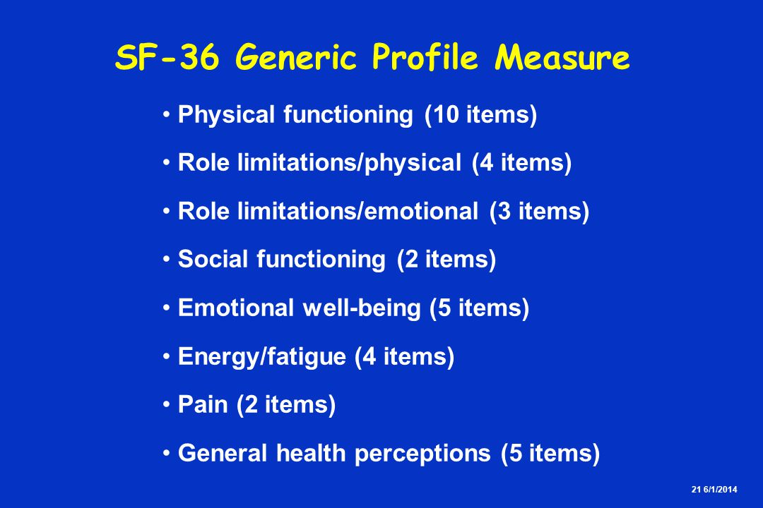 21 6/1/2014 SF-36 Generic Profile Measure Physical functioning (10 items) Role limitations/physical (4 items) Role limitations/emotional (3 items) Soc