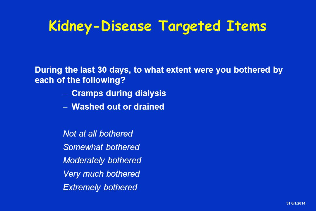 31 6/1/2014 Kidney-Disease Targeted Items During the last 30 days, to what extent were you bothered by each of the following.