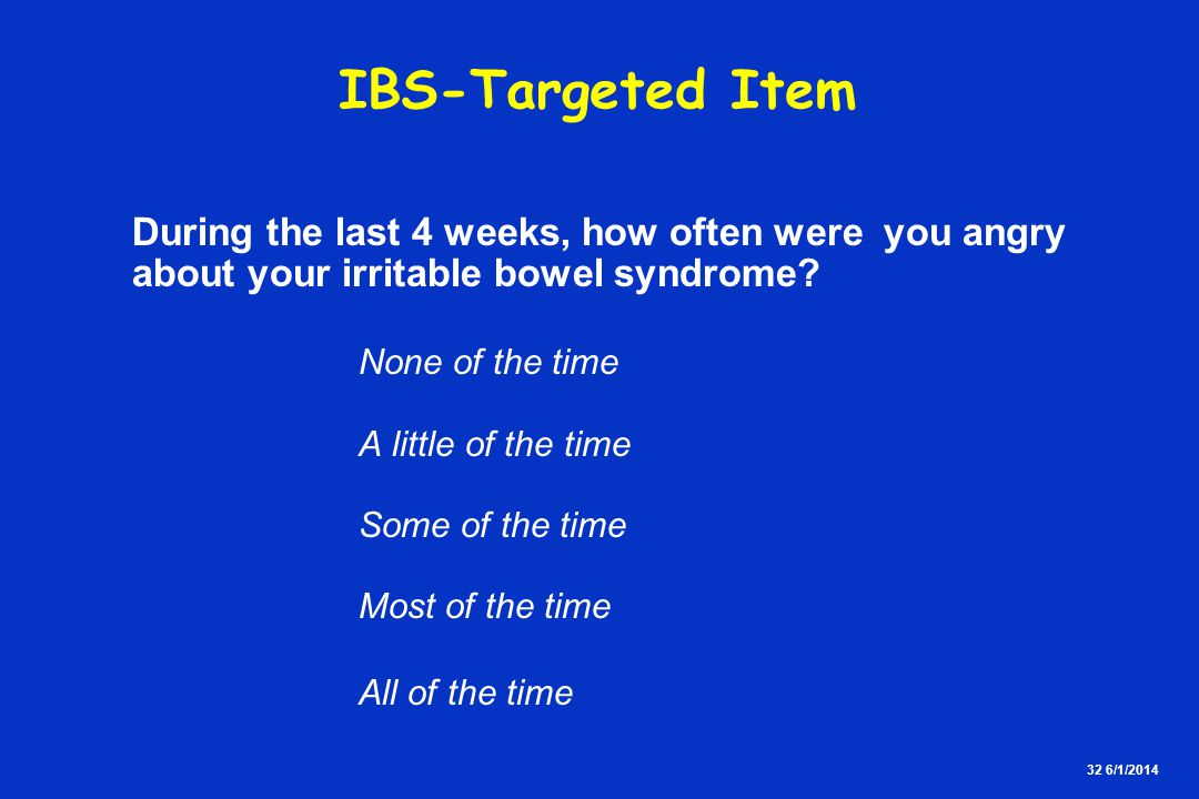 32 6/1/2014 IBS-Targeted Item During the last 4 weeks, how often were you angry about your irritable bowel syndrome.
