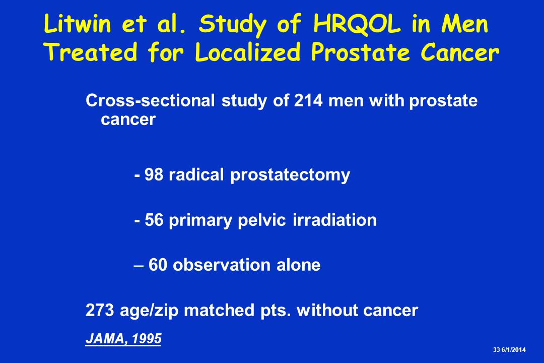 33 6/1/2014 Cross-sectional study of 214 men with prostate cancer - 98 radical prostatectomy - 56 primary pelvic irradiation – 60 observation alone 273 age/zip matched pts.