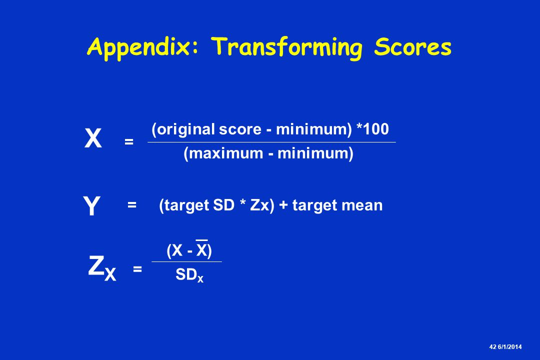 42 6/1/2014 X = (original score - minimum) *100 (maximum - minimum) Y = (target SD * Zx) + target mean Z X = SD X (X - X) Appendix: Transforming Scores