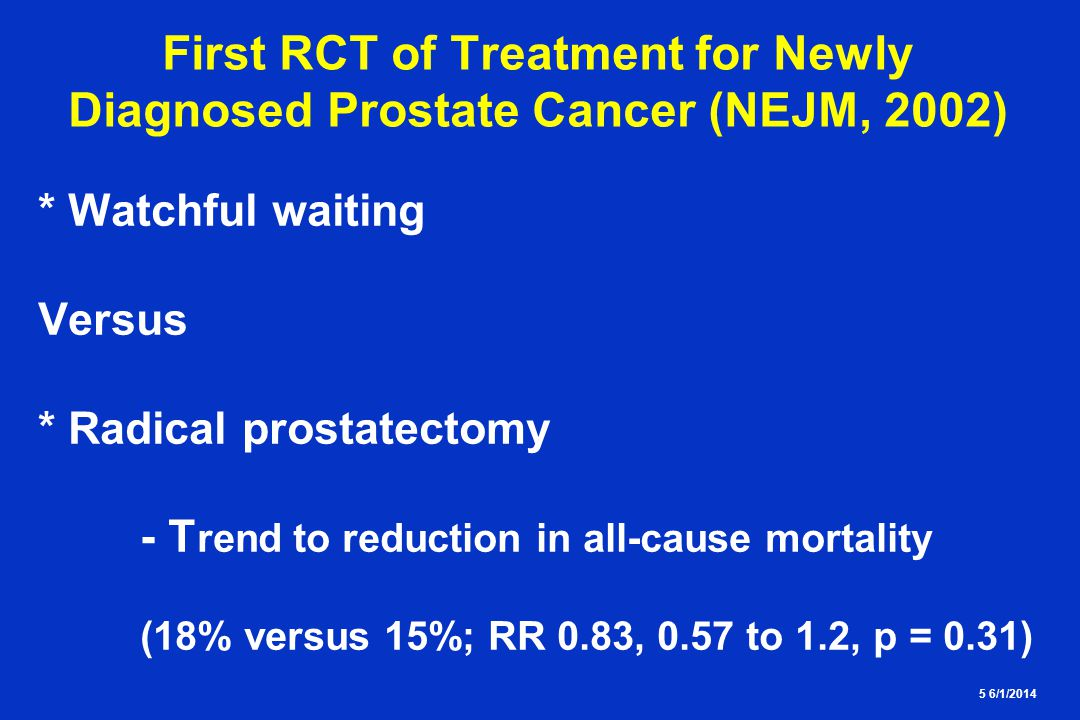 5 6/1/2014 First RCT of Treatment for Newly Diagnosed Prostate Cancer (NEJM, 2002) * Watchful waiting Versus * Radical prostatectomy - T rend to reduc