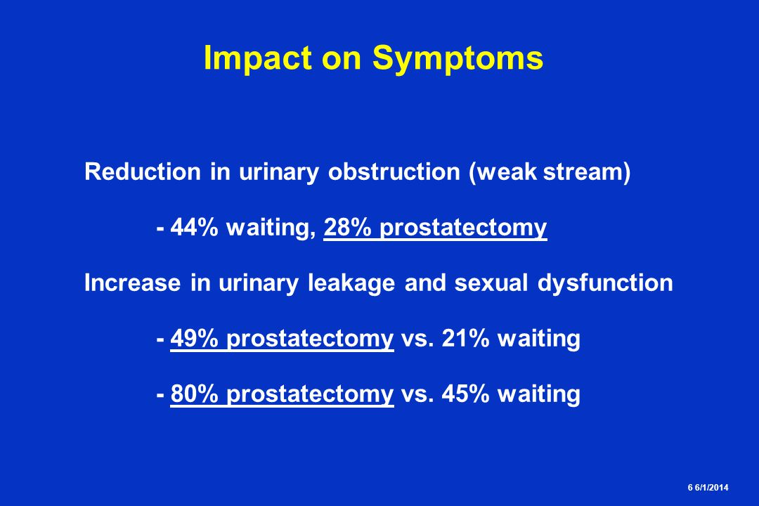 6 6/1/2014 Impact on Symptoms Reduction in urinary obstruction (weak stream) - 44% waiting, 28% prostatectomy Increase in urinary leakage and sexual dysfunction - 49% prostatectomy vs.
