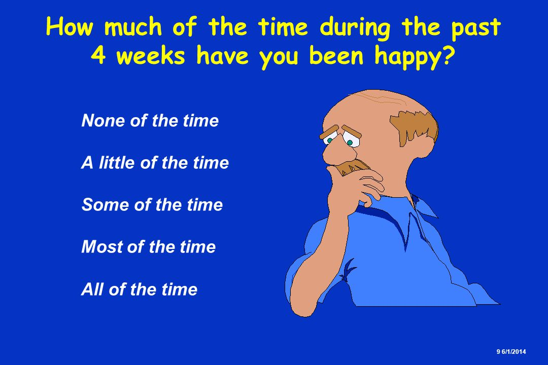 9 6/1/2014 How much of the time during the past 4 weeks have you been happy? None of the time A little of the time Some of the time Most of the time A