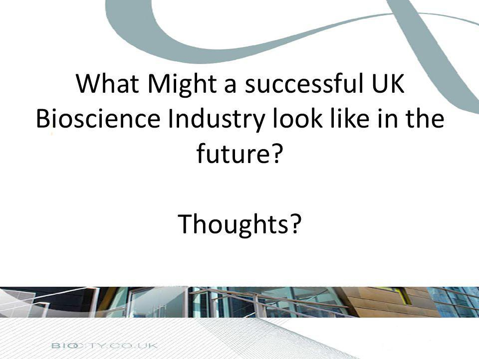 What Might a successful UK Bioscience Industry look like in the future? Thoughts?