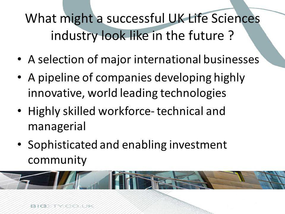 What might a successful UK Life Sciences industry look like in the future ? A selection of major international businesses A pipeline of companies deve