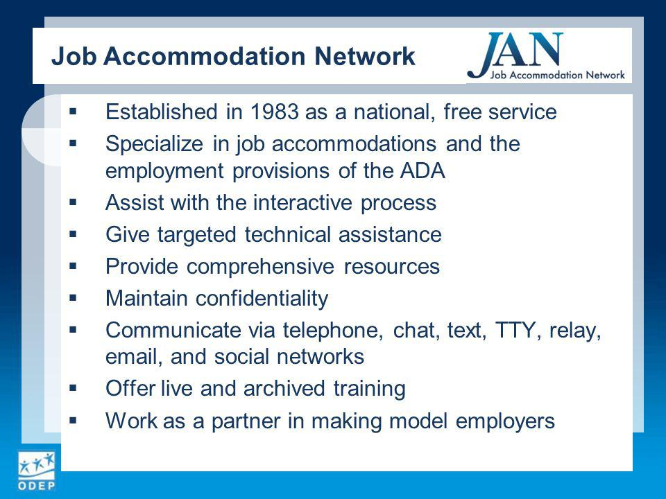 Established in 1983 as a national, free service Specialize in job accommodations and the employment provisions of the ADA Assist with the interactive process Give targeted technical assistance Provide comprehensive resources Maintain confidentiality Communicate via telephone, chat, text, TTY, relay,  , and social networks Offer live and archived training Work as a partner in making model employers Job Accommodation Network
