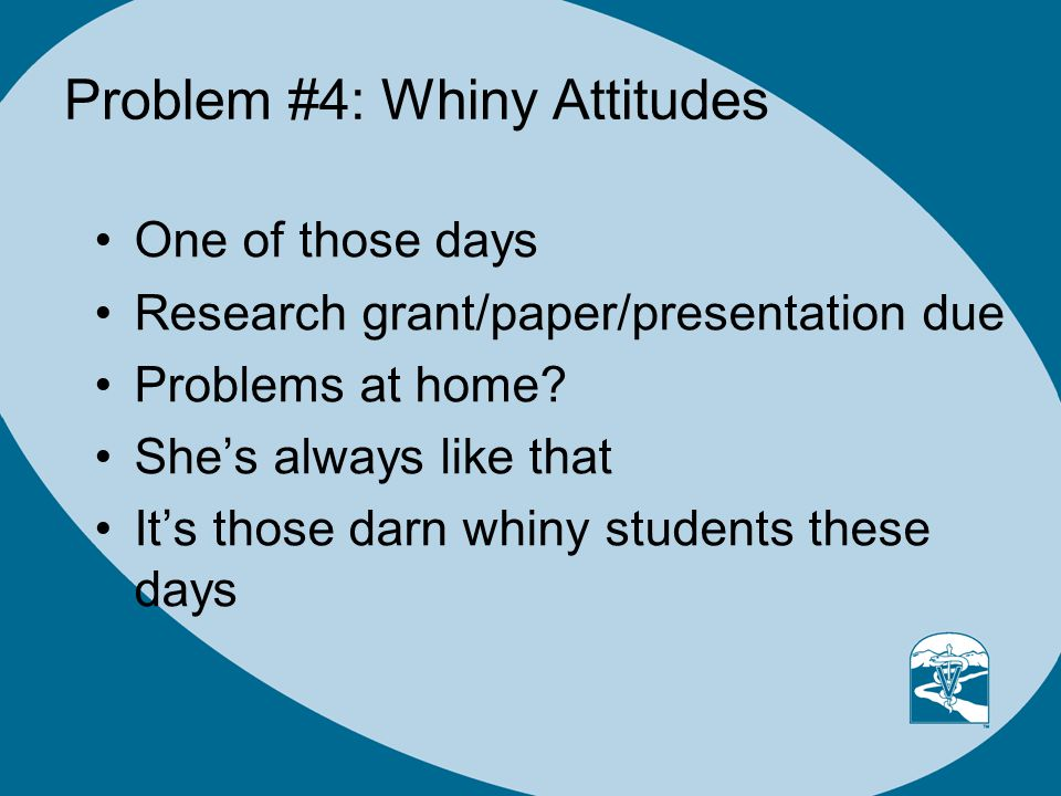 Problem #4: Whiny Attitudes One of those days Research grant/paper/presentation due Problems at home.