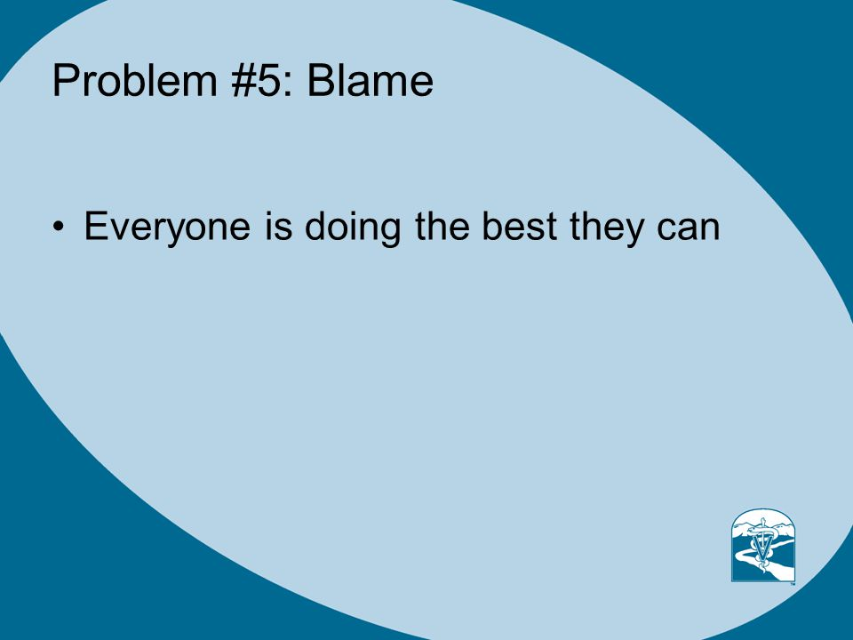 Problem #5: Blame Everyone is doing the best they can