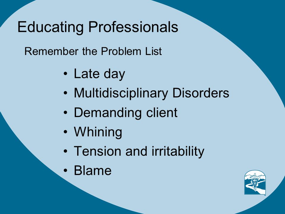 Educating Professionals Late day Multidisciplinary Disorders Demanding client Whining Tension and irritability Blame Remember the Problem List