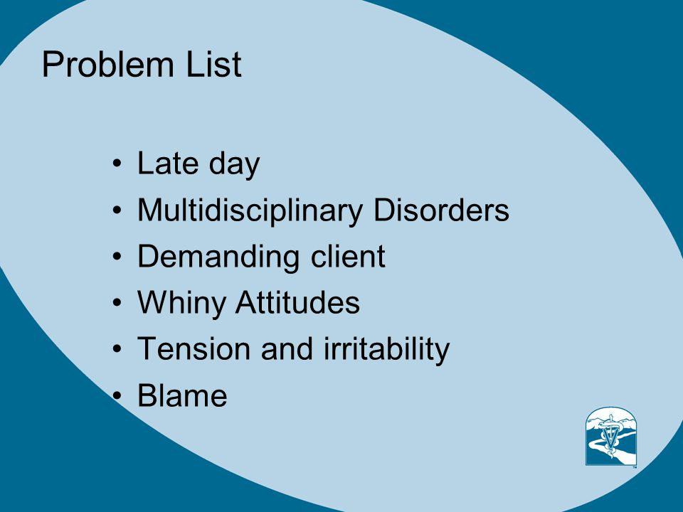 Problem List Late day Multidisciplinary Disorders Demanding client Whiny Attitudes Tension and irritability Blame
